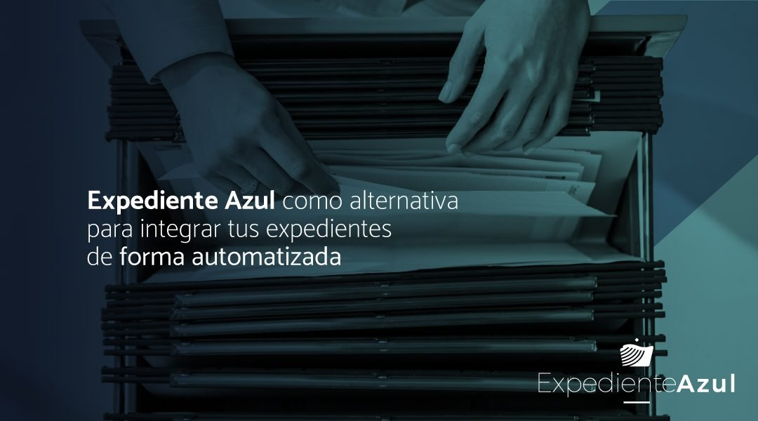 Expediente Azul como alternativa  para integrar tus expedientes  de forma automatizada